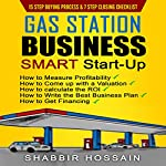 Gas Station Business Smart Start-Up: How to Measure Profitability, How to Come up with a Valuation, How to Calculate the Roi, How to Write the Best Business Plan, How to Get Financing | Shabbir Hossain