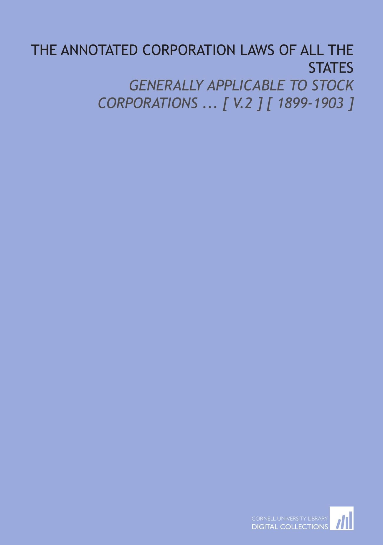 The Annotated Corporation Laws of All the States: Generally Applicable to Stock Corporations ... [ V.2 ] [ 1899-1903 ] PDF