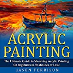 Acrylic Painting: The Ultimate Guide to Mastering Acrylic Painting for Beginners in 30 Minutes or Less!  | Jason Ferrison