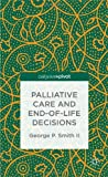 Palliative Care and End-of-Life Decisions, George P. Smith, 1137379154