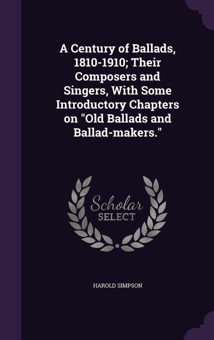 Read Online A Century of Ballads, 1810-1910; Their Composers and Singers, with Some Introductory Chapters on Old Ballads and Ballad-Makers. pdf