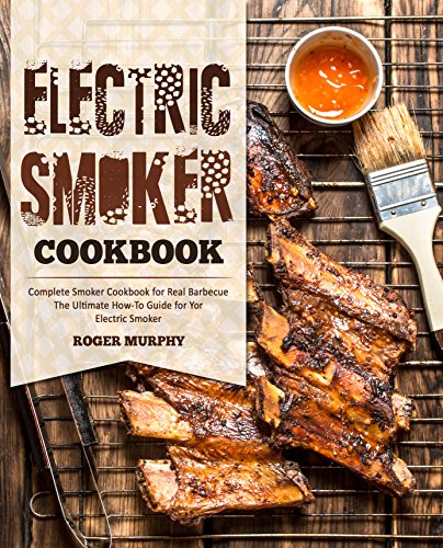 Electric Smoker Cookbook: Complete Smoker Cookbook for Real Barbecue, The Ultimate How-To Guide for Your Electric Smoker by Roger Murphy