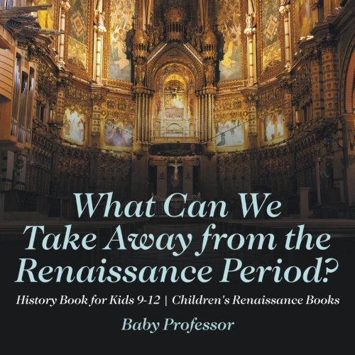 What Can We Take Away from the Renaissance Period? History Book for Kids 9-12 | Children's Renaissance Books