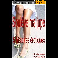 Soulève ma jupe: Compilation de 5 histoires érotiques en français, interdit au moins de 18 ans.