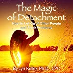 The Magic of Detachment: How to Let Go of Other People and Their Problems | Lyn Kelley