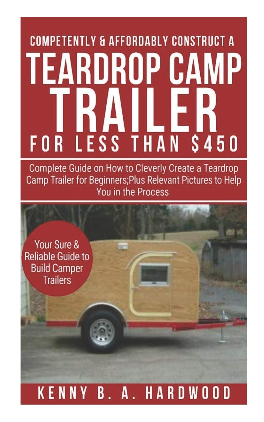 Trailers For Less >> Competently Affordably Construct A Teardrop Camp Trailer For
