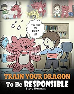 Train Your Dragon To Be Responsible: Teach Your Dragon About Responsibility. A Cute Children Story To Teach Kids How to Take Responsibility For The Choices They Make. (My Dragon Books Book 12)