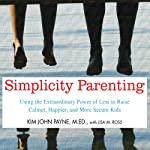 Simplicity Parenting: Using the Extraordinary Power of Less to Raise Calmer, Happier, and More Secure Kids | Kim John Payne,Lisa M. Ross