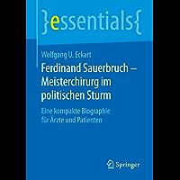 Ferdinand Sauerbruch – Meisterchirurg im politischen Sturm: Eine kompakte Biographie für Ärzte und Patienten (essentials)