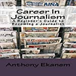 Career in Journalism: A Beginner's Guide to Becoming a Journalist   Anthony Ekanem
