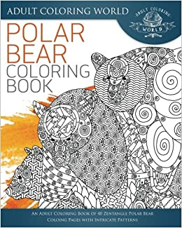 Polar Bear Coloring Book An Adult Of 40 Zentangle Coloing Pages With Intricate Patterns Animal Books For Adults Volume