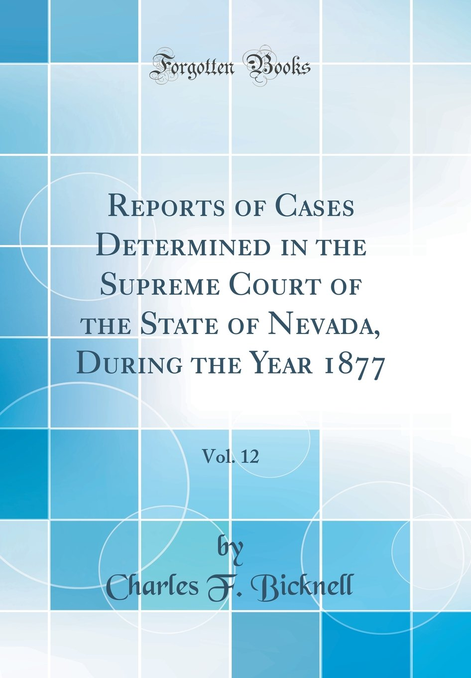Read Online Reports of Cases Determined in the Supreme Court of the State of Nevada, During the Year 1877, Vol. 12 (Classic Reprint) pdf