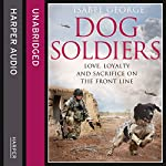 Dog Soldiers: Love, Loyalty and Sacrifice on the Front Line | Isabel George