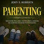 Parenting: 3 Book Box Set - Raising Boys, Raising Daughters and Raising Teenagers | John S. Roberts,Jean-Marie Parker