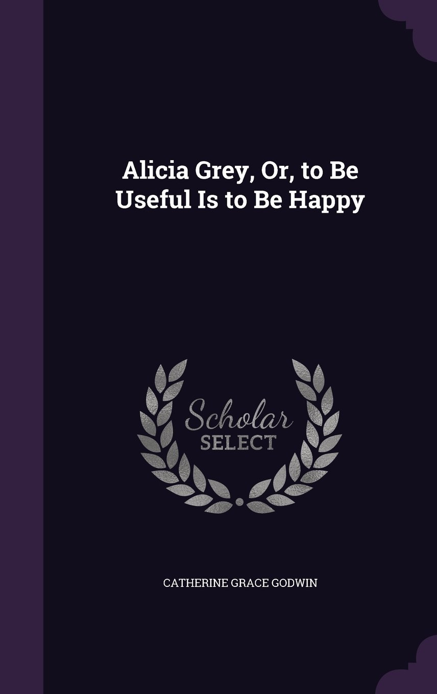 Read Online Alicia Grey, Or, to Be Useful Is to Be Happy pdf