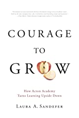 Courage to Grow: How Acton Academy Turns Learning Upside Down Paperback