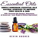 Essential Oils: Simple Homemade Essential Oils Natural Remedies to Improve Your Health & Skin. 250+ Essential Oils Recipes, References, & Resources - Lose Weight & Defeat Depression! Audiobook by Kevin Hughes Narrated by Andrew Morantz