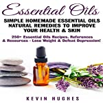 Essential Oils: Simple Homemade Essential Oils Natural Remedies to Improve Your Health & Skin. 250+ Essential Oils Recipes, References, & Resources - Lose Weight & Defeat Depression! | Kevin Hughes