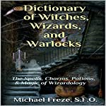 Dictionary of Witches, Wizards, and Warlocks: The Spells, Charms, Potions, & Magic of Wizardology | Michael Freze