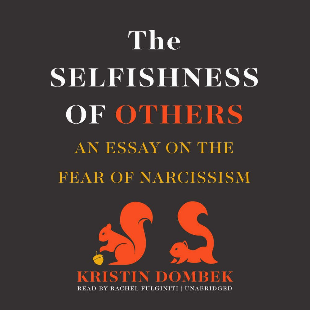 the selfishness of others an essay on the fear of narcissism the selfishness of others an essay on the fear of narcissism co uk kristin dombek rachel fulginiti 9781470803117 books