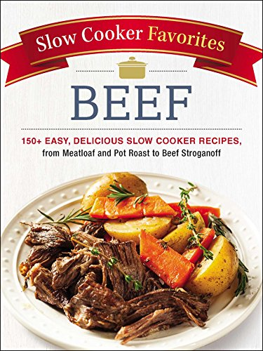 Slow Cooker Favorites Beef: 150+ Easy, Delicious Slow Cooker Recipes, from Meatloaf and Pot Roast to Beef Stroganoff by Adams Media