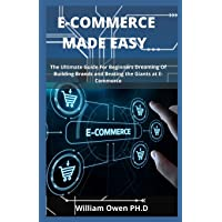 E-Commerce Made Easy: The Ultimate Guide For Beginners Dreaming Of Building Brands and Beating the Giants at E-Commerce