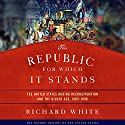 The Republic for Which It Stands: The United States During Reconstruction and the Gilded Age, 1865-1896 Hörbuch von Richard White Gesprochen von: Noah Michael Levine