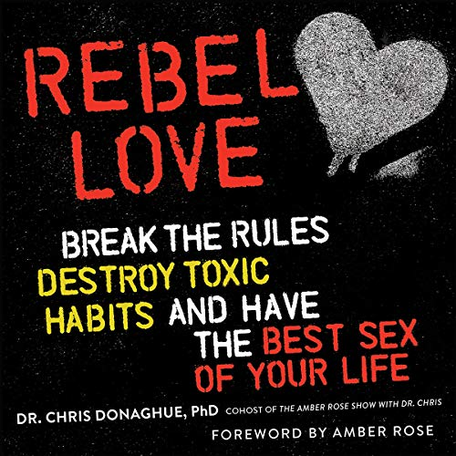 Rebel Love: Break the Rules, Destroy Toxic Habits, and Have the Best Sex of Your Life Chris Donaghue