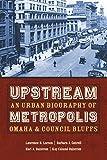 Upstream Metropolis: An Urban Biography of Omaha and Council Bluffs (Bison Original)