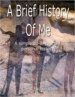 A brief history of me a simple do it yourself personal history a brief history of me a simple do it yourself personal history chris fairweather 9781546996712 amazon books solutioingenieria Gallery