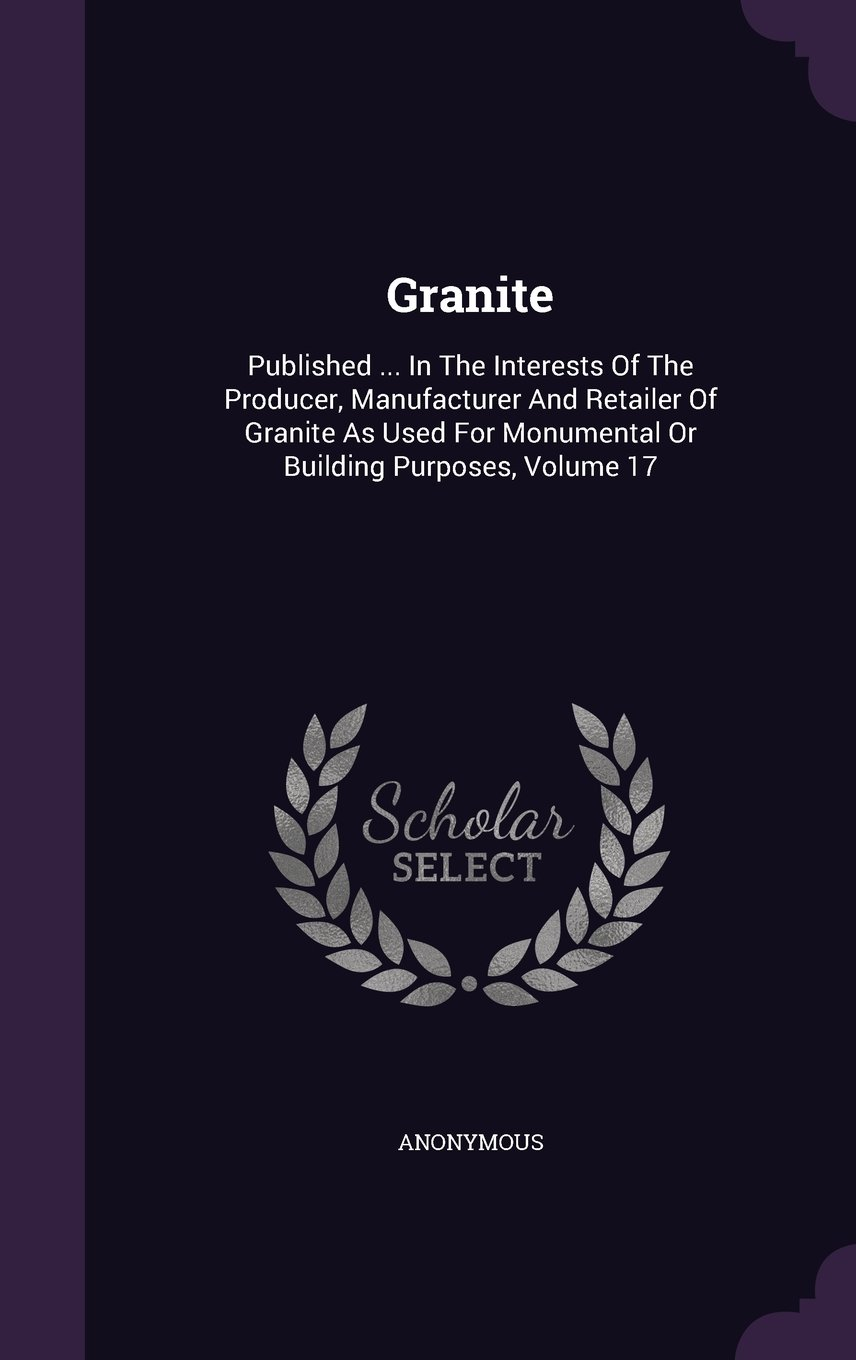 Download Granite: Published ... In The Interests Of The Producer, Manufacturer And Retailer Of Granite As Used For Monumental Or Building Purposes, Volume 17 PDF