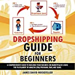 Dropshipping Guide for Beginners: A Comprehensive Guide to Building Your Business on Marketplaces Using the Fulfillment by Amazon (FBA) Program, eBay, and Sears | J.D. Rockefeller