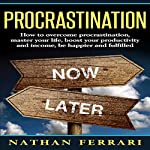 Procrastination: How to Overcome Procrastination, Master Your Life, Boost Your Productivity and Income, Be Happier and Fulfilled   Nathan Ferrari