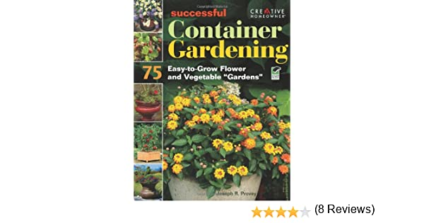Successful Container Gardening 75 Easy to Grow Flower and Ve able Gardens Joseph Provey Mr Gardening How To Amazon Books