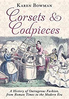 Corsets and Codpieces: A History of Outrageous Fashion, from Roman Times to the Modern Era by [Bowman, Karen]