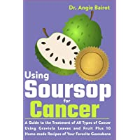 Using Soursop for Cancer: A Guide to the Treatment of All Types of Cancer Using Graviola Leaves and Fruit Plus 10 Home…