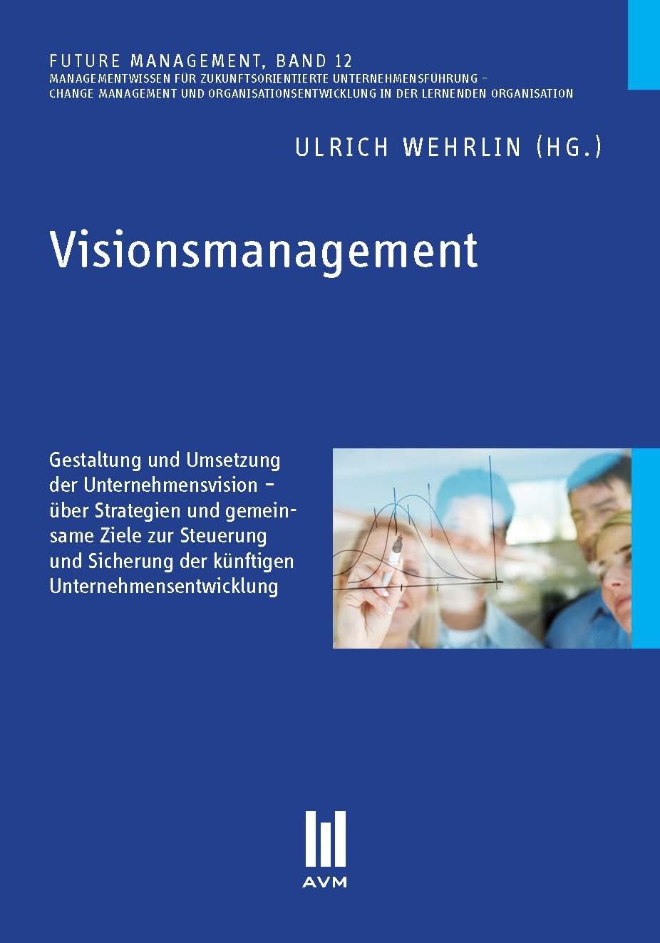 Visionsmanagement: Gestaltung und Umsetzung der Unternehmensvision - über Strategien und gemeinsame Ziele zur Steuerung und Sicherung der künftigen Unternehmensentwicklung