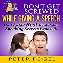 Don't Get Screwed While Giving a Speech: The World's Best Kept Public Speaking Secrets Exposed! Audiobook by Peter Fogel Narrated by Bryan Hunt