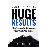Small Changes, Huge Results: How Successful Businesses Grow, Scale and Thrive