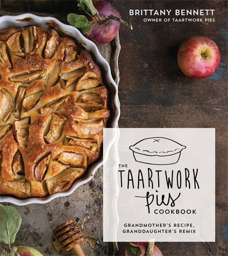 The Taartwork Pies Cookbook: Grandmother's Recipe, Granddaughter's Remix by Brittany Bennett