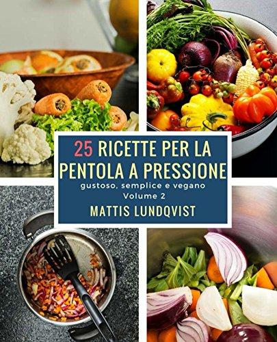 25 ricette per la pentola a pressione: gustoso, semplice e vegano (Italian Edition)