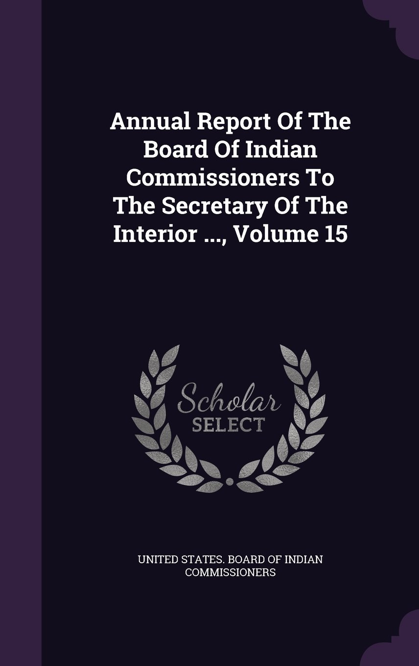 Download Annual Report Of The Board Of Indian Commissioners To The Secretary Of The Interior ..., Volume 15 pdf