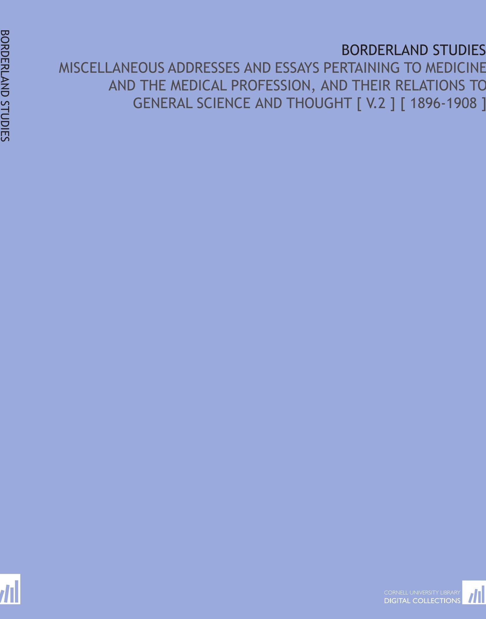 Download Borderland Studies: Miscellaneous Addresses and Essays Pertaining to Medicine and the Medical Profession, and Their Relations to General Science and Thought [ V.2 ] [ 1896-1908 ] ebook