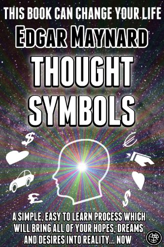 Thought Symbols: A Simple, Easy to Learn Process Which Will Bring All of Your Hopes, Dreams and Desires into Reality... Now (The Best Place To Get Laid)
