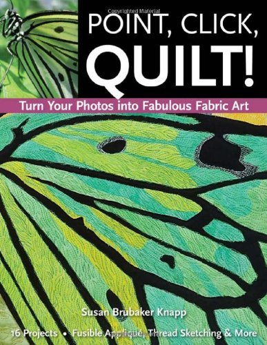 Point, Click, Quilt! Turn Your Photos into Fabulous Fabric Art 16 Projects, Fusible Applique, Thread Sketching & More by Knapp, Susan [C & T Pub,2011] (Paperback)