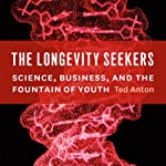 The Longevity Seekers: Science, Business, and the Fountain of Youth | Ted Anton