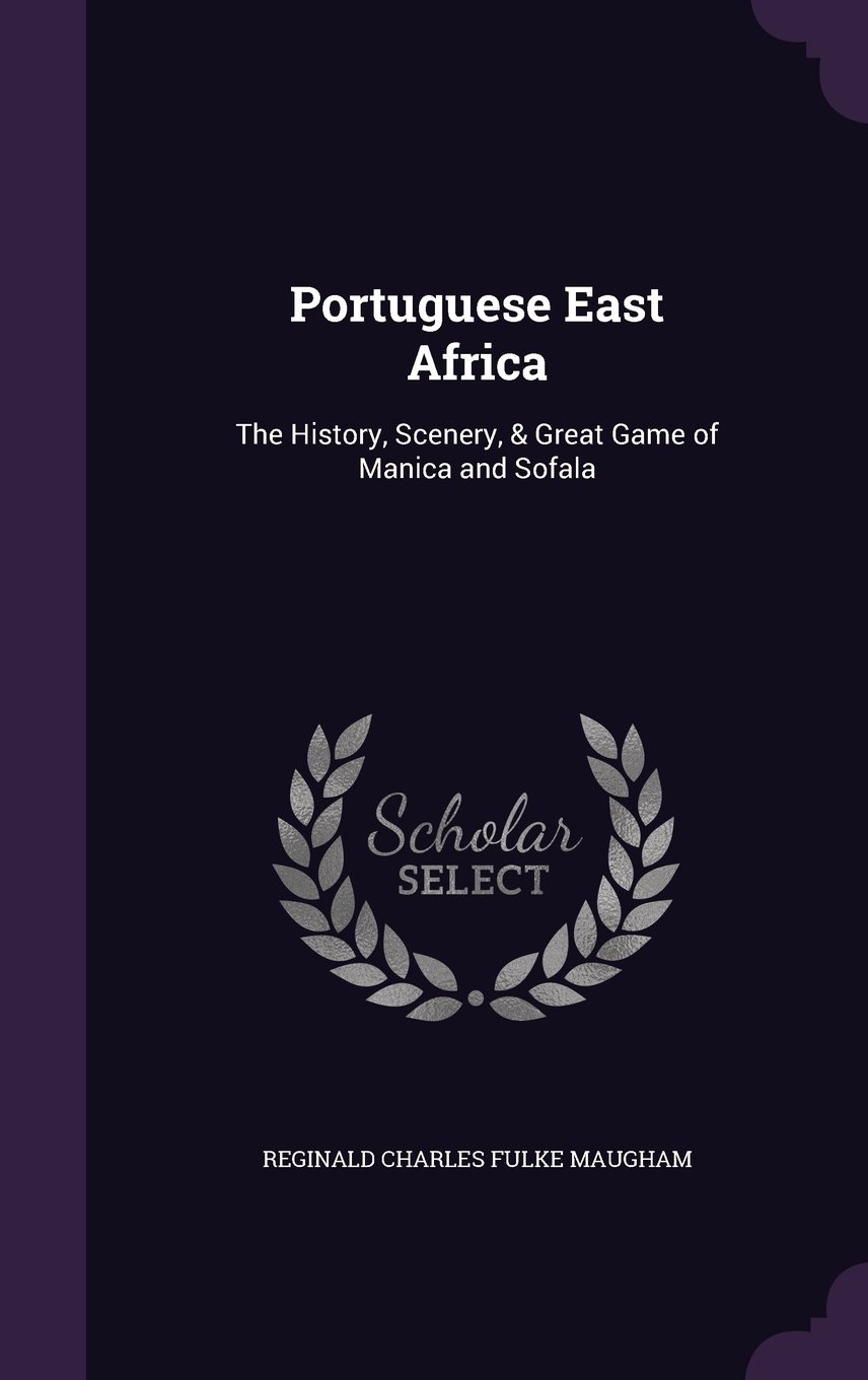 Portuguese East Africa: The History, Scenery, & Great Game of Manica and Sofala PDF