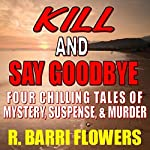 Kill and Say Goodbye: Four Chilling Tales of Mystery, Suspense & Murder | R. Barri Flowers