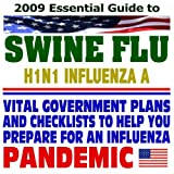 2009 Essential Guide to the Swine Flu (H1N1 Influenza A) Pandemic - Vital Plans, Scientific Reports, and Checklists to Help You and Your Organization Prepare for an Influenza Pandemic (Two CD-ROM Set)