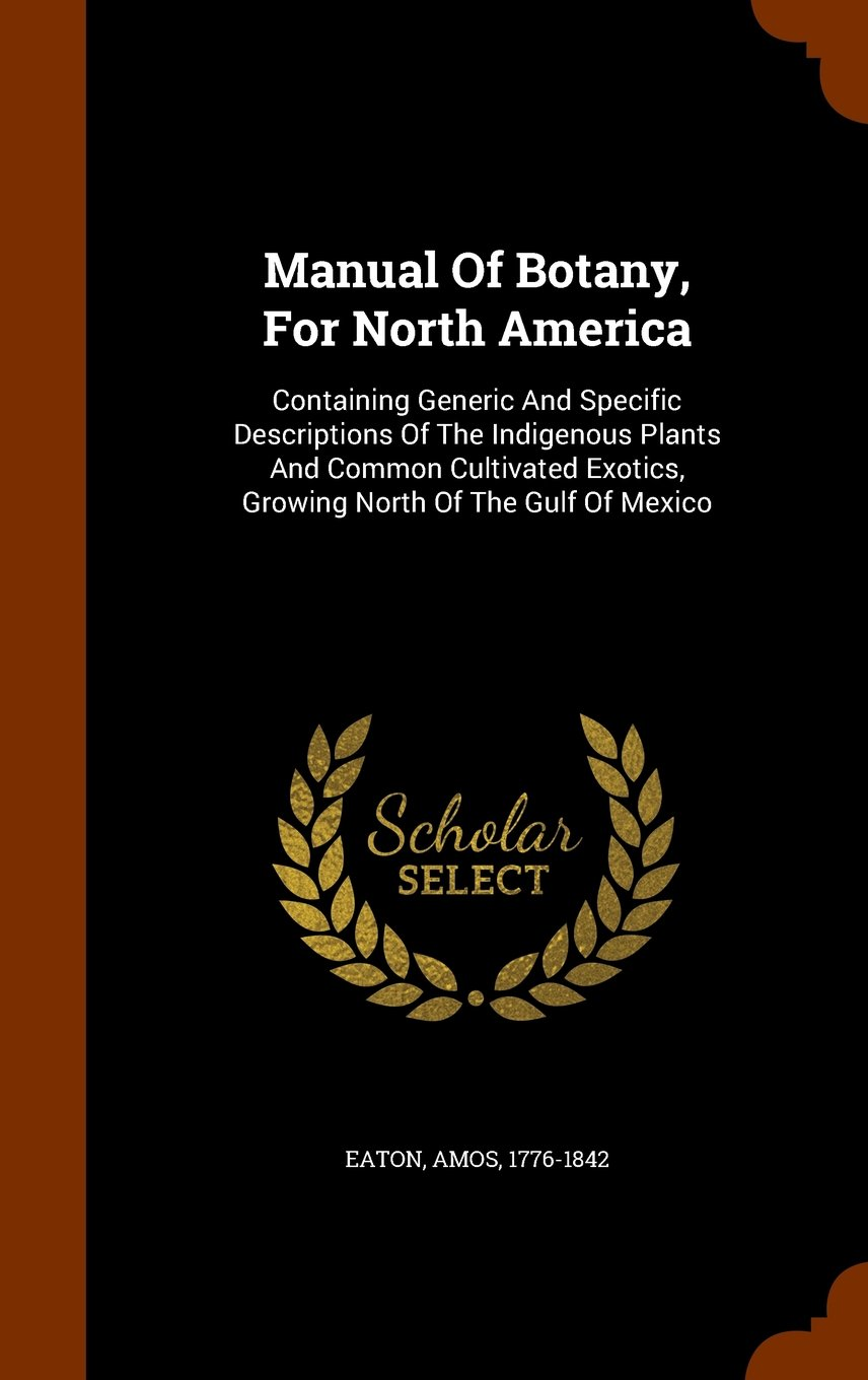 Download Manual Of Botany, For North America: Containing Generic And Specific Descriptions Of The Indigenous Plants And Common Cultivated Exotics, Growing North Of The Gulf Of Mexico PDF